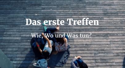 Das erste Treffen: Wie, Wo und Was tun?
